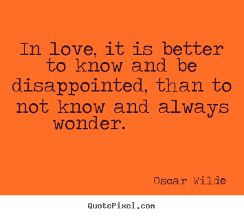 Design picture quotes about life - In love, it is better to know and be disappointed, than to..