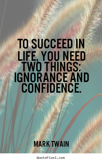 Make photo quotes about life - To succeed in life, you need two things: ignorance and confidence.