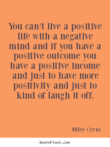 Miley Cyrus picture quote - You can't live a positive life with a negative mind and.. - Life quotes