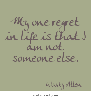 Woody Allen picture quotes - My one regret in life is that i am not someone.. - Life quotes