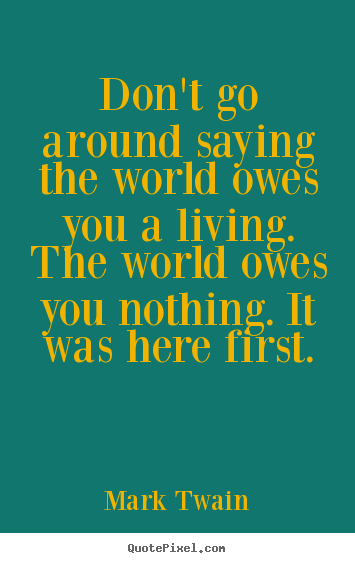 Life quotes - Don't go around saying the world owes you a living. the world owes you..