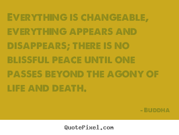 Life quotes - Everything is changeable, everything appears and disappears;..