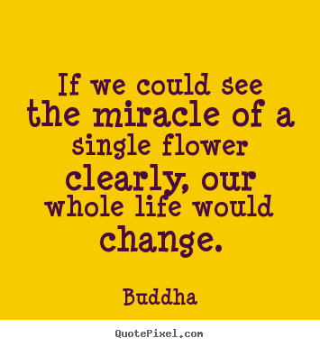 If we could see the miracle of a single flower clearly,.. Buddha famous life quotes