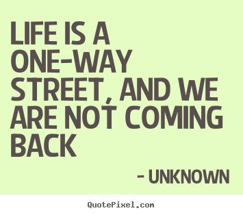 Life quote - Life is a one-way street, and we are not coming back