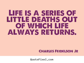 Life quote - Life is a series of little deaths out of which..