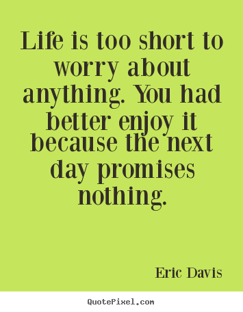 Life is too short to worry about anything. you had better ...