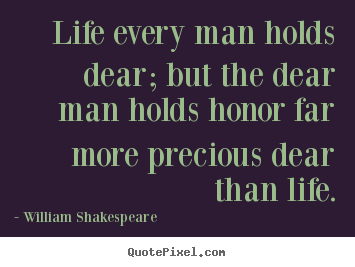 Quote about life - Life every man holds dear; but the dear man holds honor far more precious..