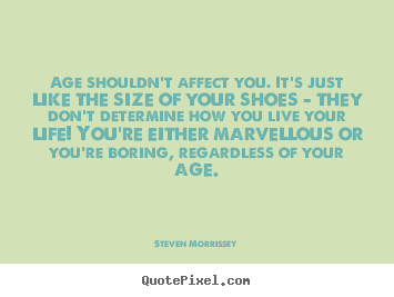 Diy picture quotes about life - Age shouldn't affect you. it's just like the size..