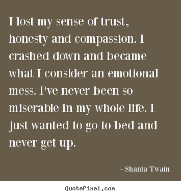 Shania Twain picture quotes - I lost my sense of trust, honesty and compassion. i crashed down.. - Life quotes