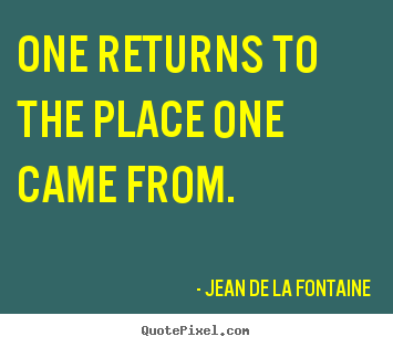Life quotes - One returns to the place one came from.