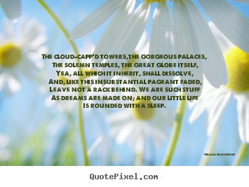 The cloud-capp'd towers,the gorgeous palaces, the solemn.. William Shakespeare greatest life quotes