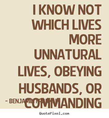 Quotes about life - I know not which lives more unnatural lives, obeying..