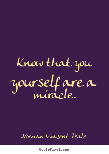 Know that you yourself are a miracle. Norman Vincent Peale good life quotes