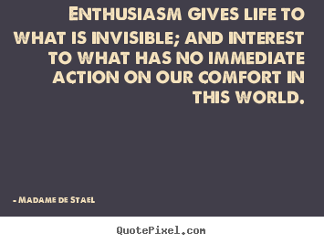Life quote - Enthusiasm gives life to what is invisible; and interest to what has..