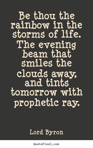 Be thou the rainbow in the storms of life. the evening.. Lord Byron greatest life quotes