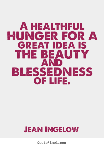 Create graphic picture quotes about life - A healthful hunger for a great idea is the beauty and blessedness..