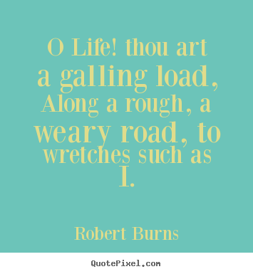 Life quote - O life! thou art a galling load, along a rough, a..