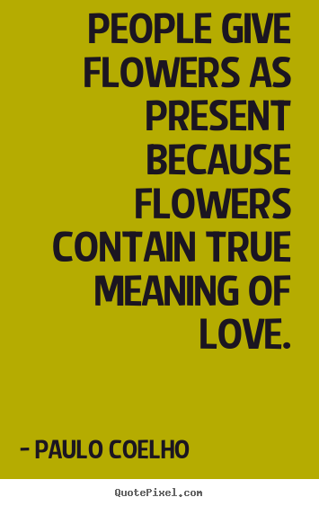 Life quote - People give flowers as present because flowers contain true meaning..