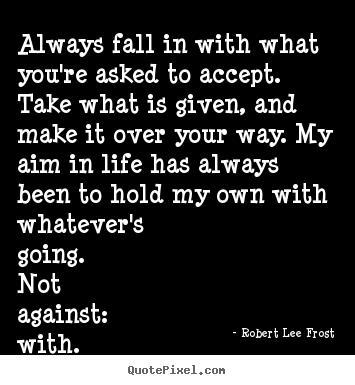 Always fall in with what you're asked to accept. take what is.. Robert Lee Frost good life quotes