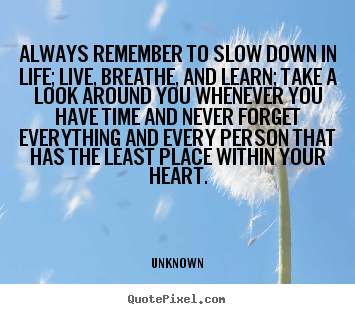 Always remember to slow down in life; live,.. Unknown best life sayings
