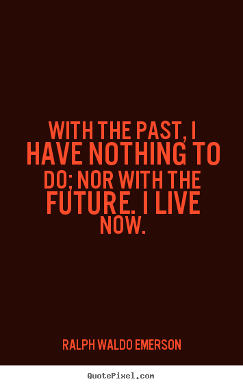 With the past, i have nothing to do; nor with the future. i live now. Ralph Waldo Emerson  life quotes