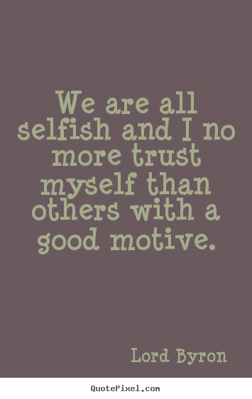 Life quotes - We are all selfish and i no more trust myself than others..