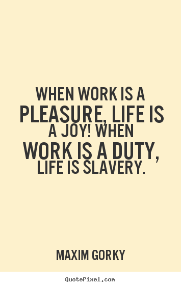 Make personalized picture quotes about life - When work is a pleasure, life is a joy! when work is a..