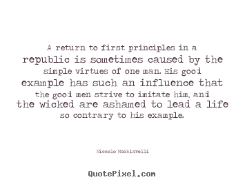 A return to first principles in a republic is sometimes caused.. Niccolo Machiavelli great life quotes