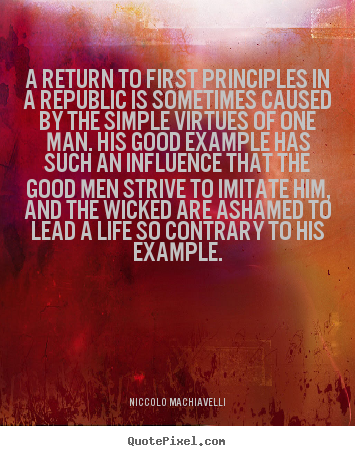 A return to first principles in a republic is sometimes.. Niccolo Machiavelli best life sayings