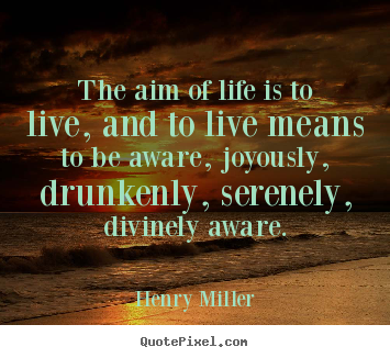 The aim of life is to live, and to live means.. Henry Miller top life quote