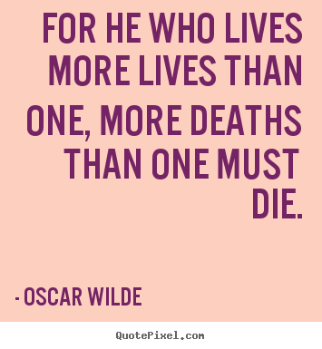 Oscar Wilde picture quotes - For he who lives more lives than one, more deaths.. - Life quotes