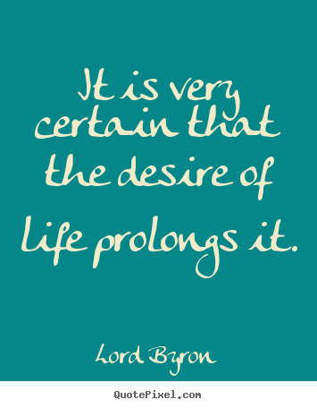 Lord Byron picture quote - It is very certain that the desire of life prolongs.. - Life quote