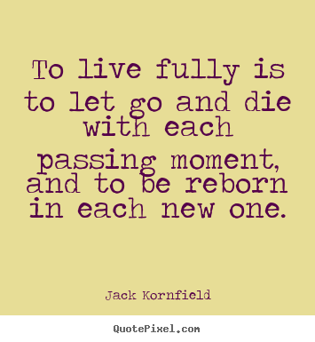 To live fully is to let go and die with each passing moment,.. Jack Kornfield best life quote
