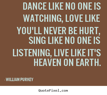 Quotes about life - Dance like no one is watching, love like you'll never be hurt,..