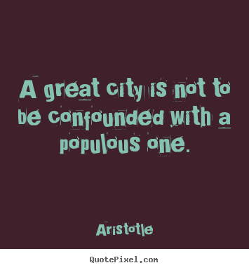 Life sayings - A great city is not to be confounded with a populous one.