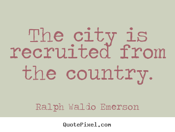 The city is recruited from the country. Ralph Waldo Emerson great life quotes