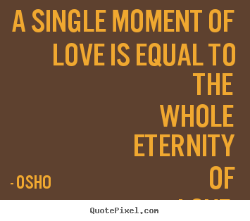 Quotes About Life A Single Moment Of Love Is Equal To The