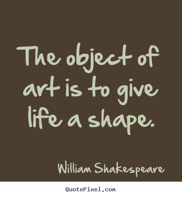 Life sayings - The object of art is to give life a shape.