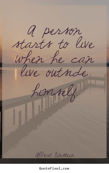 A person starts to live when he can live outside himself. Albert Einstein top life quotes