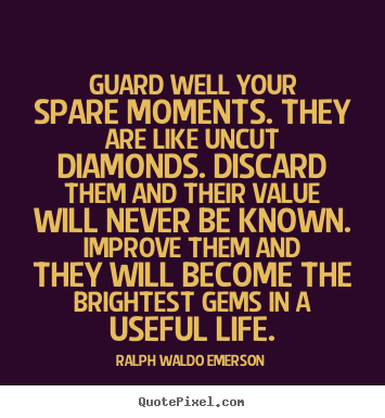Customize picture sayings about life - Guard well your spare moments. they are like..
