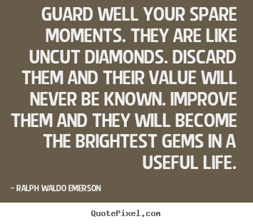 Guard well your spare moments. they are like uncut diamonds. discard.. Ralph Waldo Emerson good life quotes