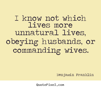 Benjamin Franklin picture quotes - I know not which lives more unnatural lives, obeying.. - Life quote
