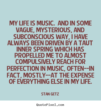 Life quotes - My life is music. and in some vague, mysterious, and subconscious..