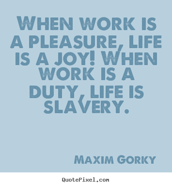 Life quotes - When work is a pleasure, life is a joy! when..