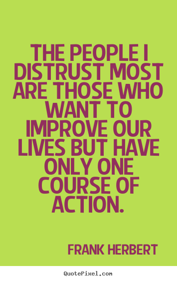 Life quotes - The people i distrust most are those who want to improve our lives..