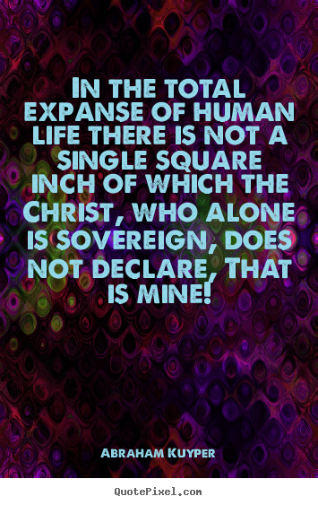 Abraham Kuyper picture quotes - In the total expanse of human life there.. - Life quotes