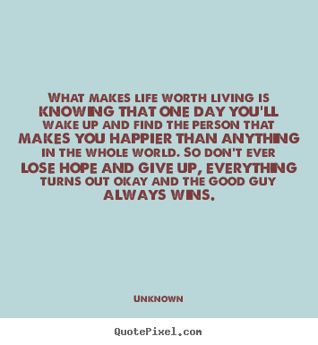 Life quote - What makes life worth living is knowing that..