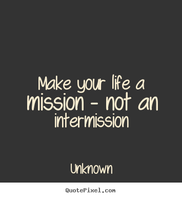 Quotes about life - Make your life a mission - not an intermission