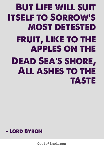But life will suit itself to sorrow's most detested fruit, like to the.. Lord Byron  life quotes