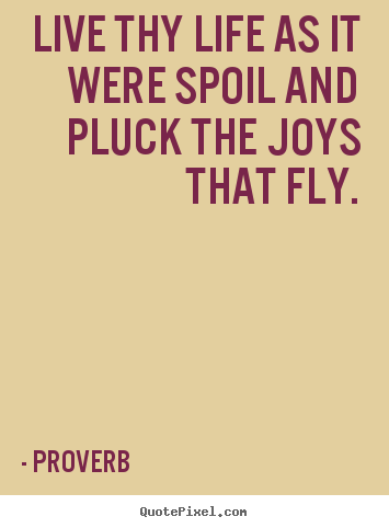 Proverb pictures sayings - Live thy life as it were spoil and pluck the joys that fly. - Life quotes